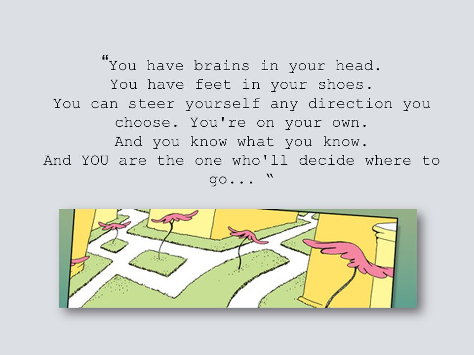 You have brains in your head. You have feet in your shoes