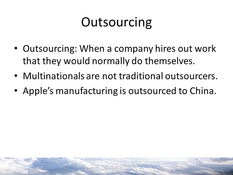 Outsourcing Outsourcing: When a company hires out work that they would normally do themselves. Multinationals are not traditional outsourcers.