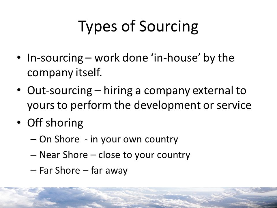 Types of Sourcing In-sourcing – work done 'in-house' by the company itself.