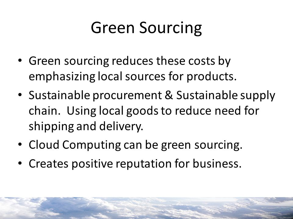 Green Sourcing Green sourcing reduces these costs by emphasizing local sources for products.