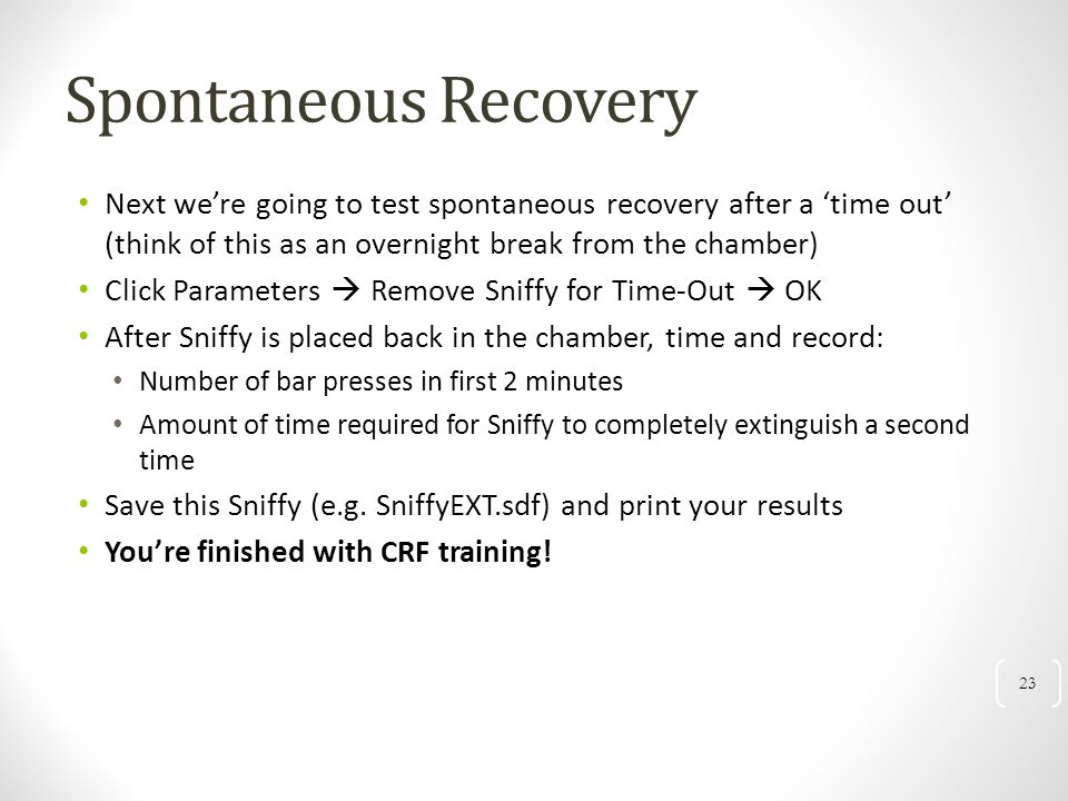 Spontaneous Recovery Next we're going to test spontaneous recovery after a 'time out' (think of this as an overnight break from the chamber)