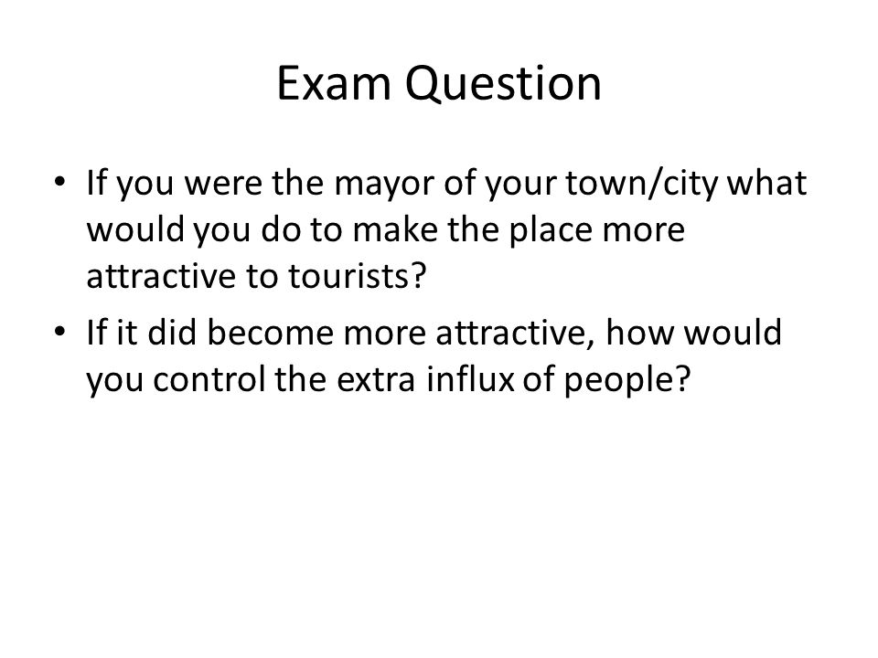 Exam Question If you were the mayor of your town/city what would you do to make the place more attractive to tourists