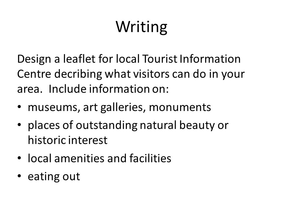Writing Design a leaflet for local Tourist Information Centre decribing what visitors can do in your area. Include information on: