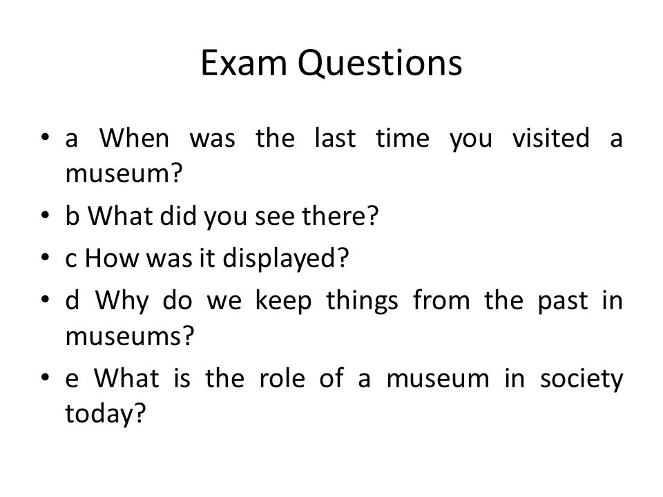 Exam Questions a When was the last time you visited a museum