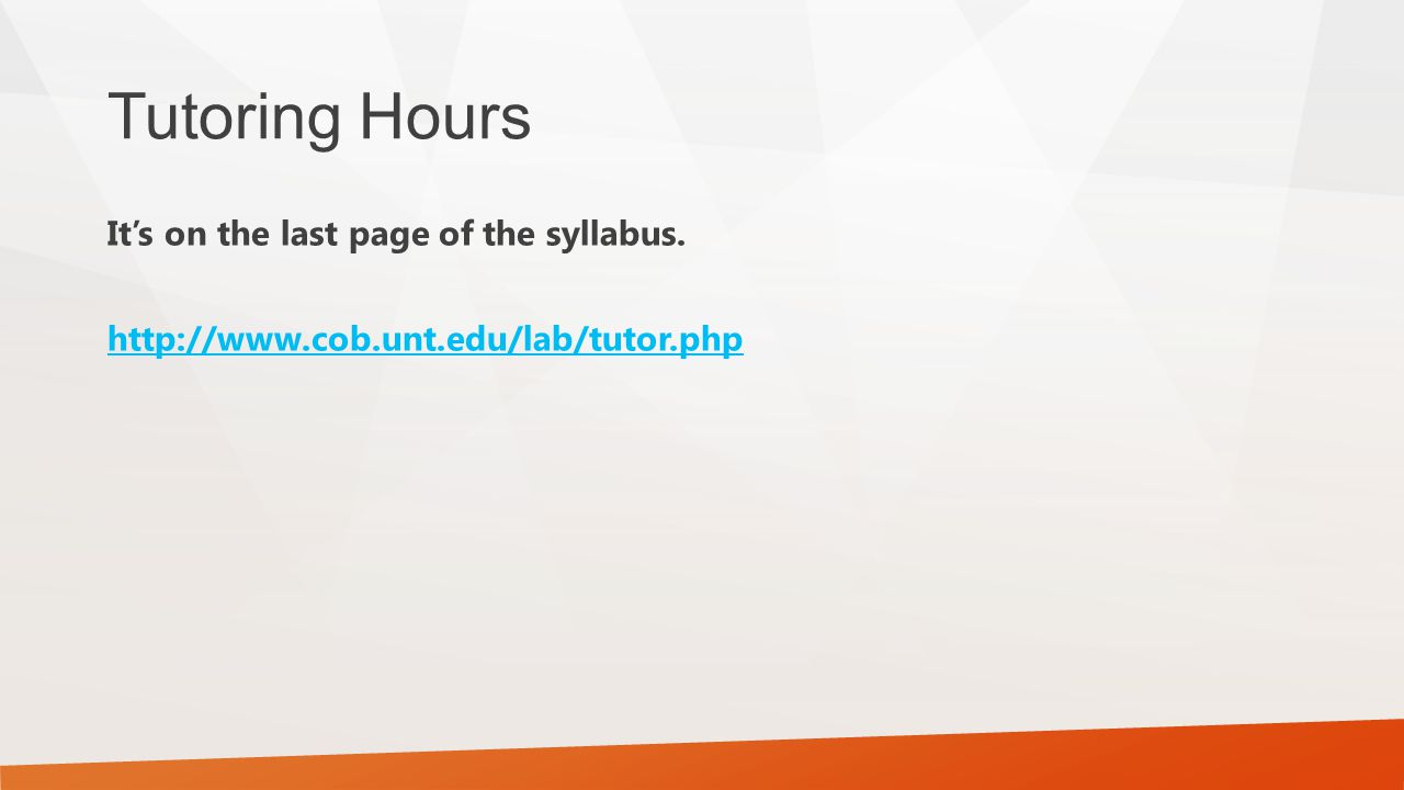 Tutoring Hours It's on the last page of the syllabus. http://www.cob.unt.edu/lab/tutor.php