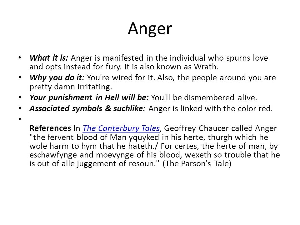Anger What it is: Anger is manifested in the individual who spurns love and opts instead for fury. It is also known as Wrath.