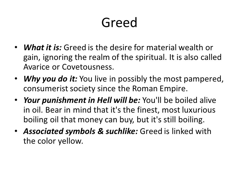 Greed What it is: Greed is the desire for material wealth or gain, ignoring the realm of the spiritual. It is also called Avarice or Covetousness.