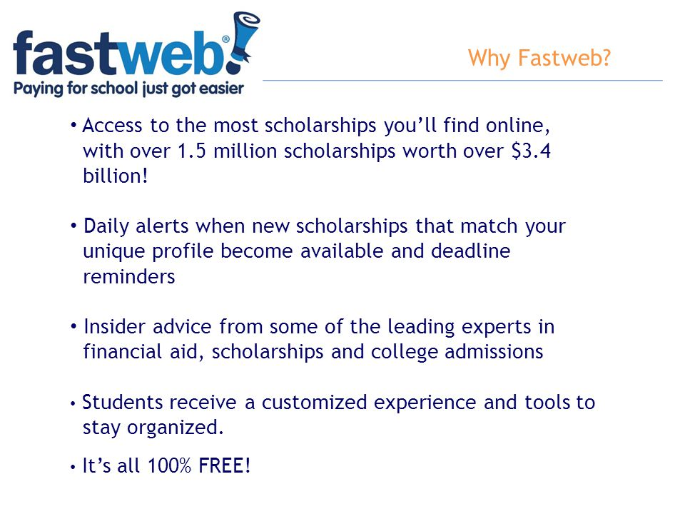 Why Fastweb Access to the most scholarships you'll find online,