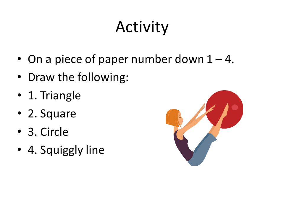Activity On a piece of paper number down 1 – 4. Draw the following: