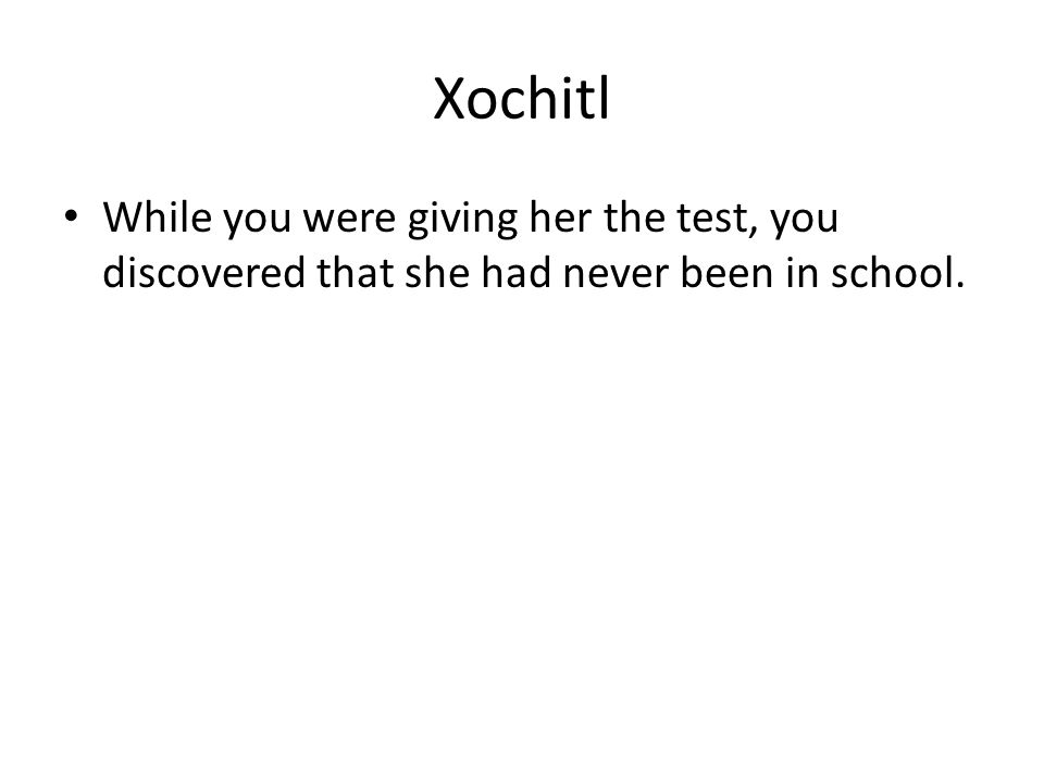Xochitl While you were giving her the test, you discovered that she had never been in school.