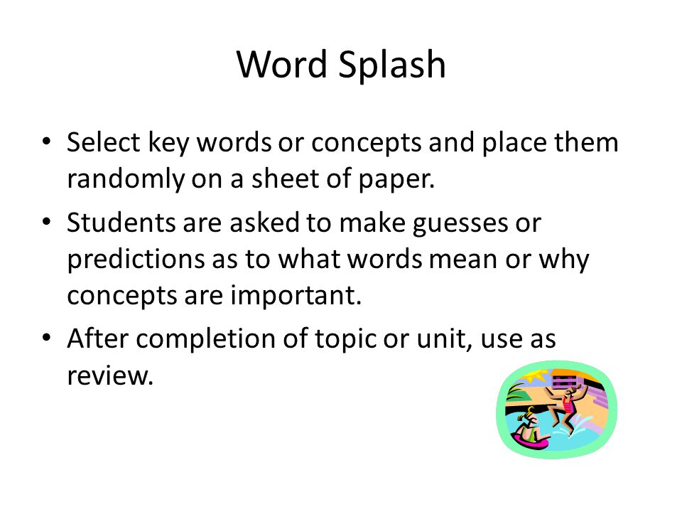 Word Splash Select key words or concepts and place them randomly on a sheet of paper.