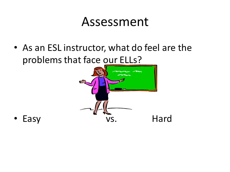 Assessment As an ESL instructor, what do feel are the problems that face our ELLs.