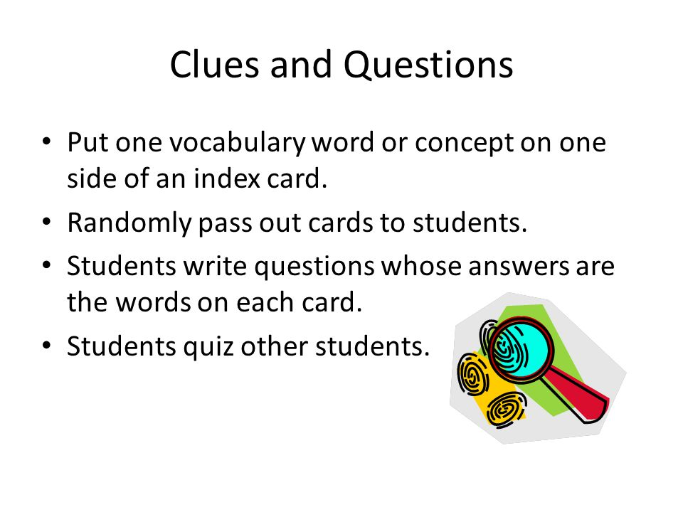 Clues and Questions Put one vocabulary word or concept on one side of an index card. Randomly pass out cards to students.