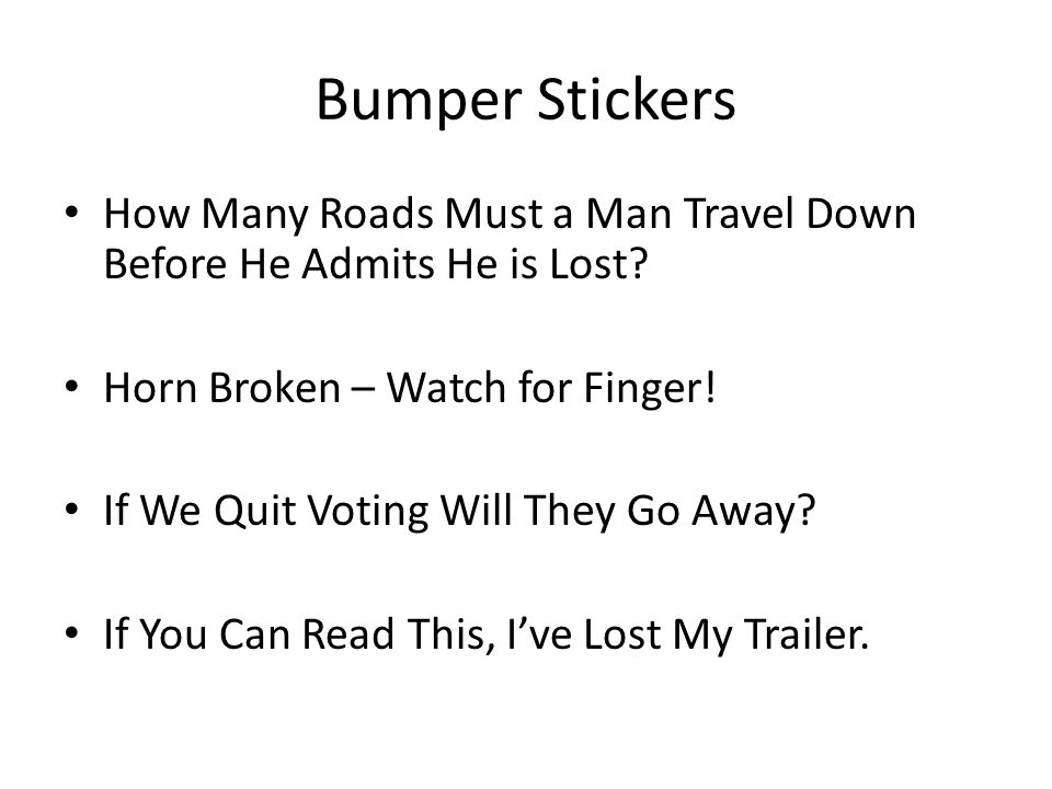 Bumper Stickers How Many Roads Must a Man Travel Down Before He Admits He is Lost Horn Broken – Watch for Finger!