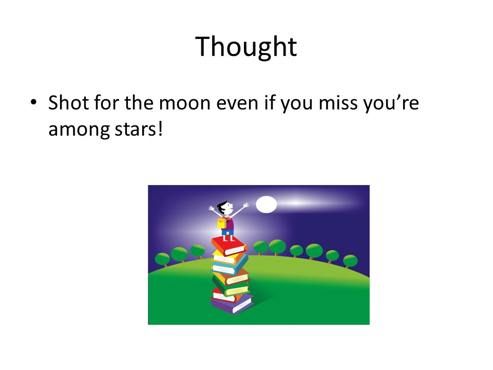Thought Shot for the moon even if you miss you're among stars!