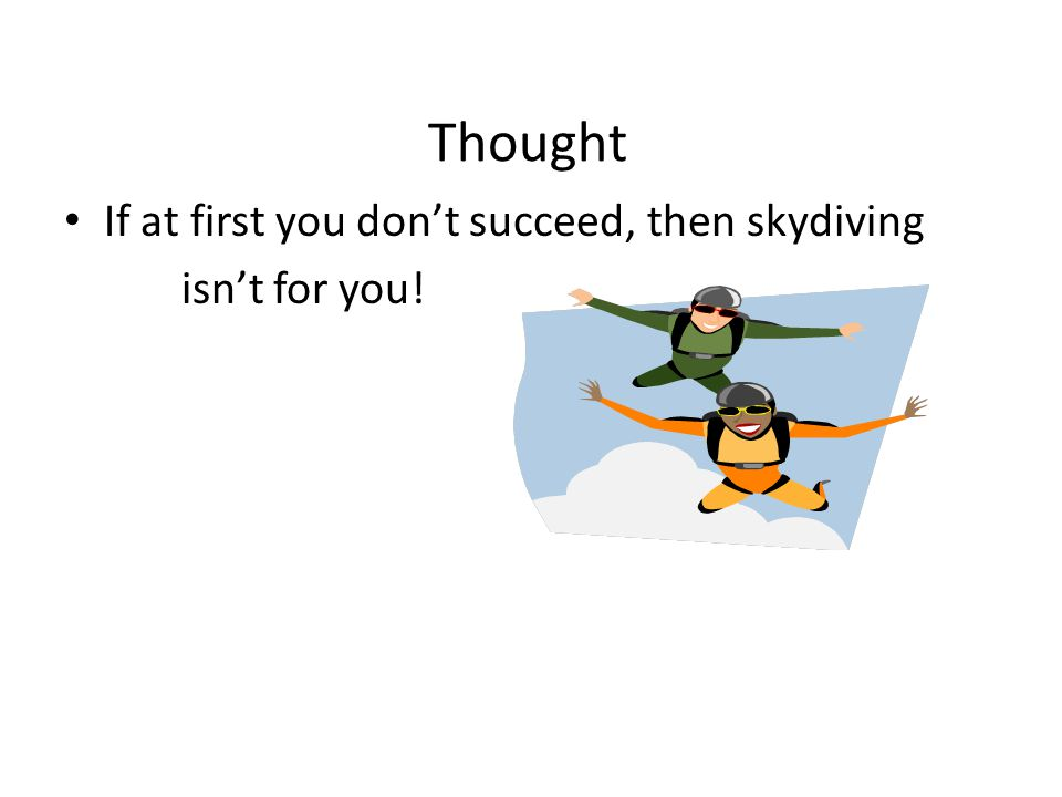 Thought If at first you don't succeed, then skydiving isn't for you!