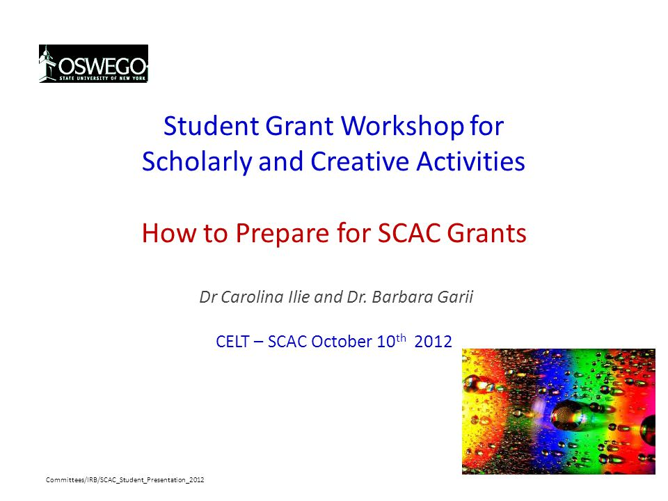 Student Grant Workshop for Scholarly and Creative Activities How to Prepare for SCAC Grants Dr Carolina Ilie and Dr. Barbara Garii CELT – SCAC October 10th 2012