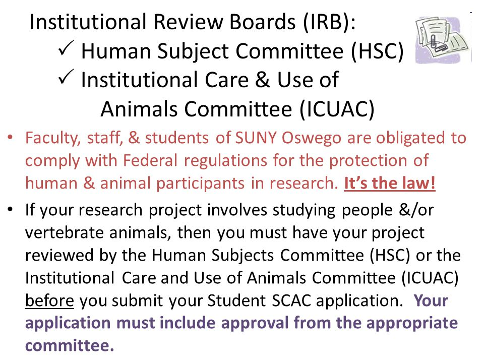 Institutional Review Boards (IRB):  Human Subject Committee (HSC)  Institutional Care & Use of Animals Committee (ICUAC)