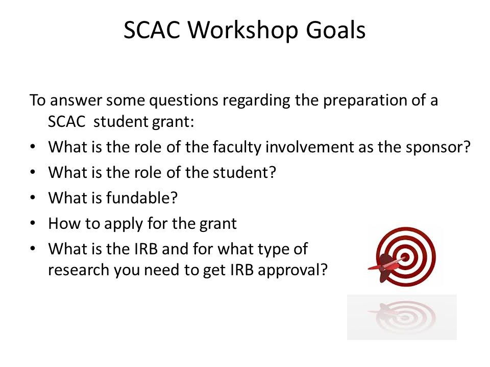 SCAC Workshop Goals To answer some questions regarding the preparation of a SCAC student grant: