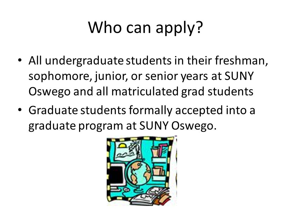 Who can apply All undergraduate students in their freshman, sophomore, junior, or senior years at SUNY Oswego and all matriculated grad students.