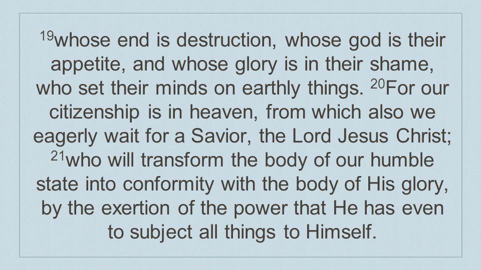 19whose end is destruction, whose god is their appetite, and whose glory is in their shame, who set their minds on earthly things.