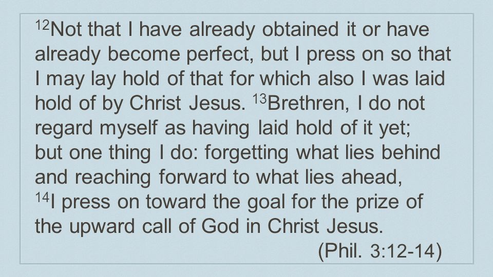 12Not that I have already obtained it or have already become perfect, but I press on so that I may lay hold of that for which also I was laid hold of by Christ Jesus.