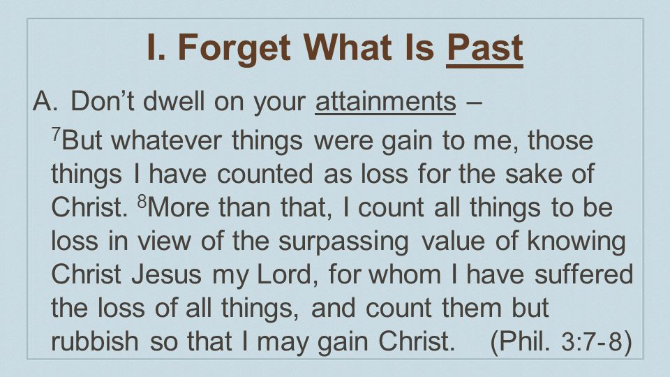 I. Forget What Is Past Don't dwell on your attainments –