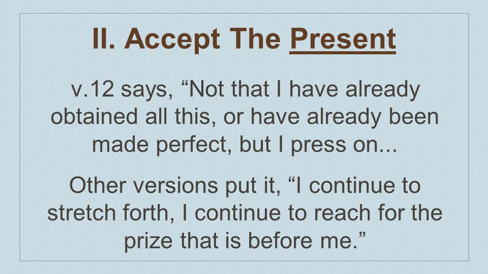 II. Accept The Present v.12 says, Not that I have already obtained all this, or have already been made perfect, but I press on...