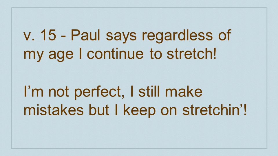 v. 15 - Paul says regardless of my age I continue to stretch!