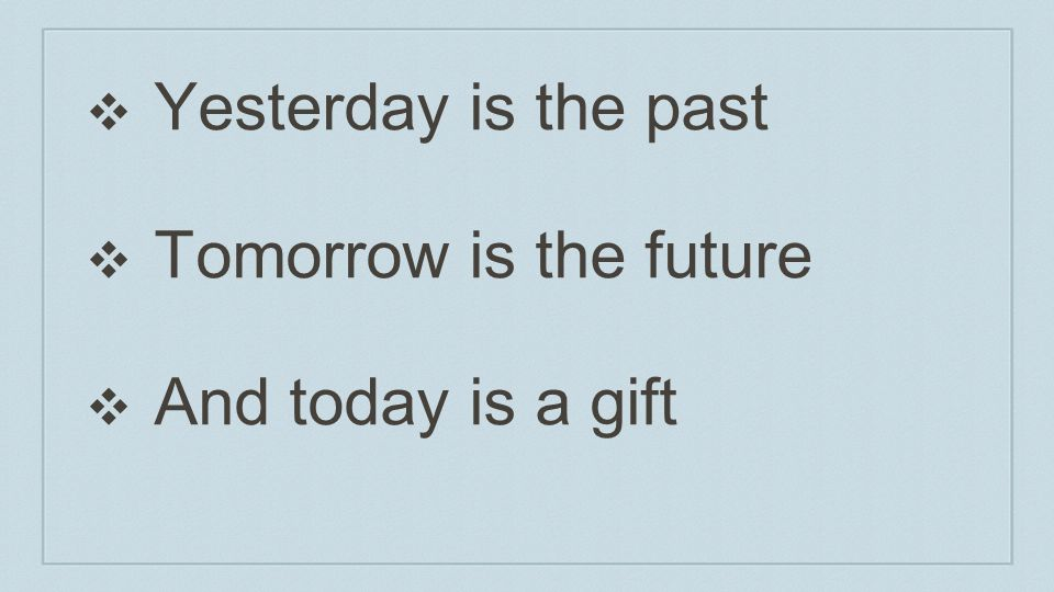 Yesterday is the past Tomorrow is the future And today is a gift