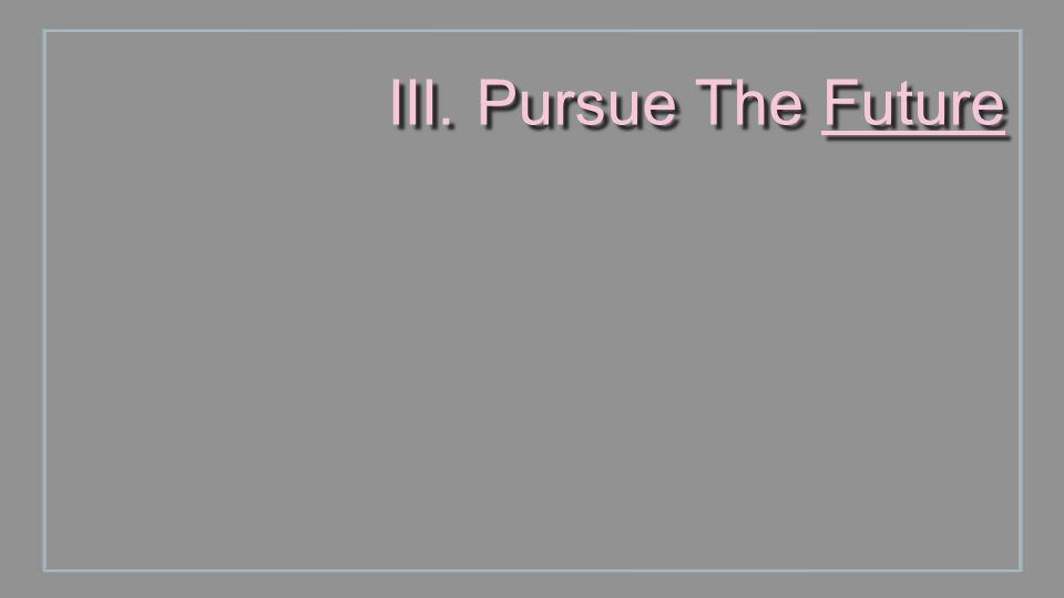 III. Pursue The Future