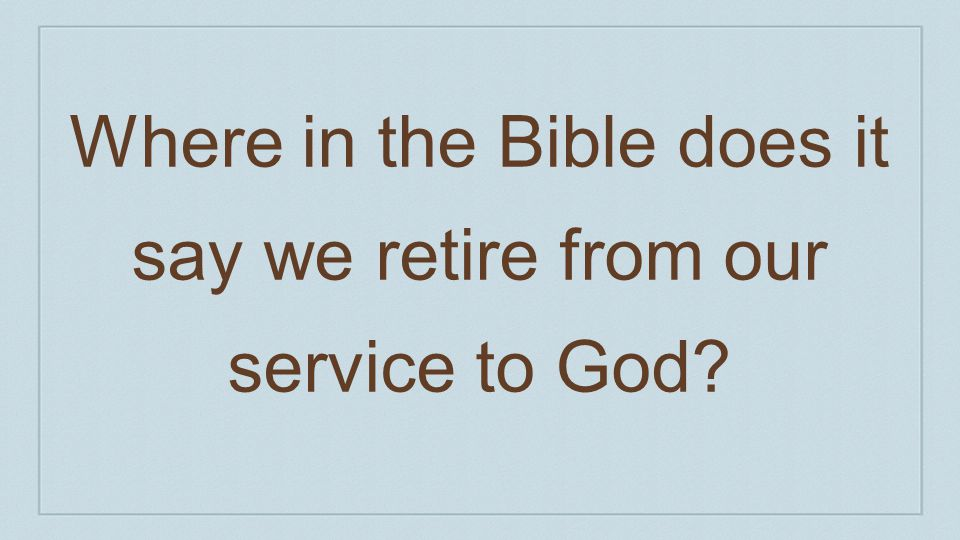 Where in the Bible does it say we retire from our service to God