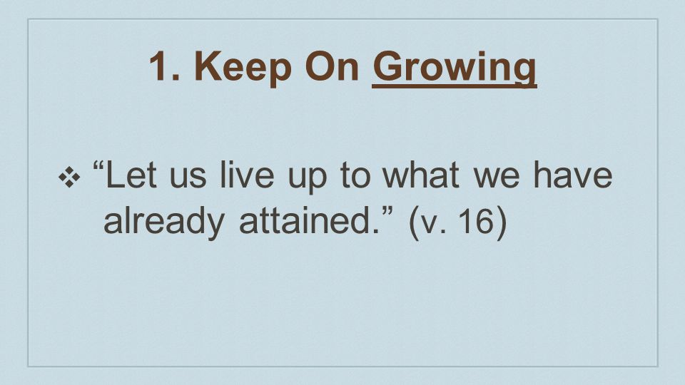 1. Keep On Growing Let us live up to what we have already attained. (v. 16)