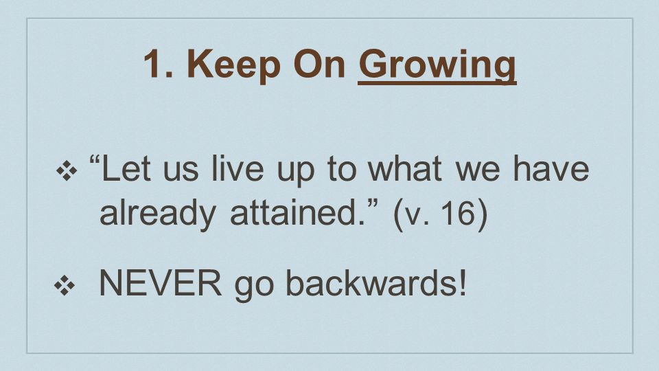 1. Keep On Growing Let us live up to what we have already attained. (v. 16) NEVER go backwards!