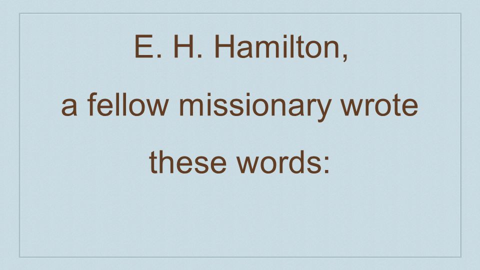E. H. Hamilton, a fellow missionary wrote these words: