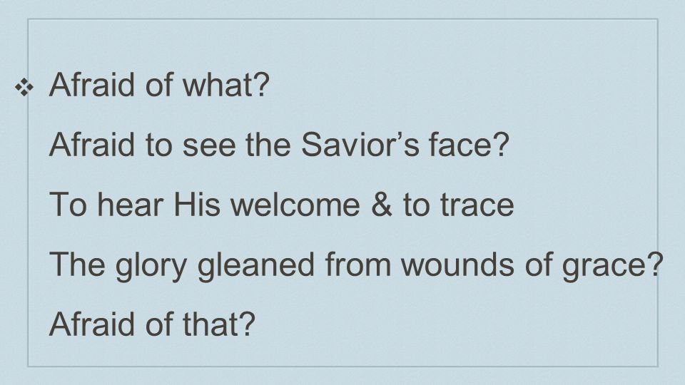 Afraid of what. Afraid to see the Savior's face