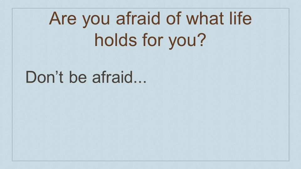 Are you afraid of what life holds for you