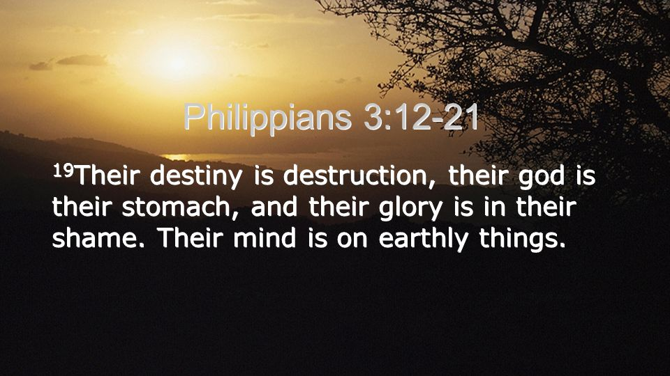 Philippians 3:12-21 19Their destiny is destruction, their god is their stomach, and their glory is in their shame.