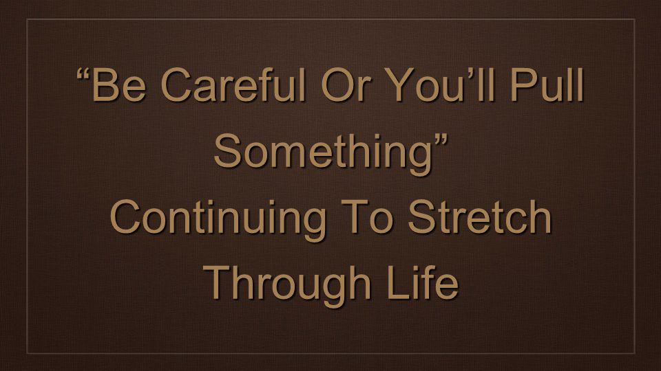 Be Careful Or You'll Pull Something Continuing To Stretch Through Life
