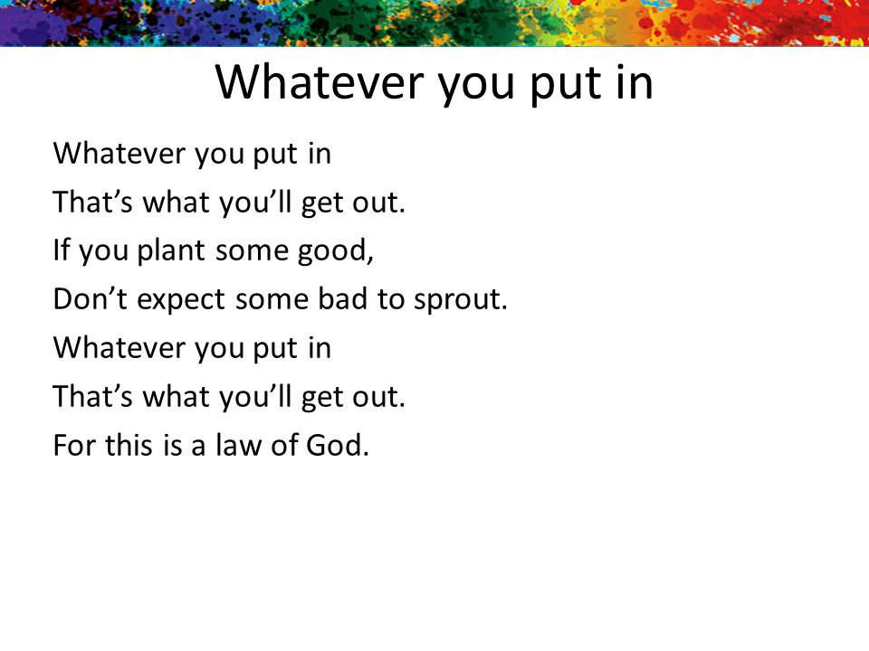 Whatever you put in