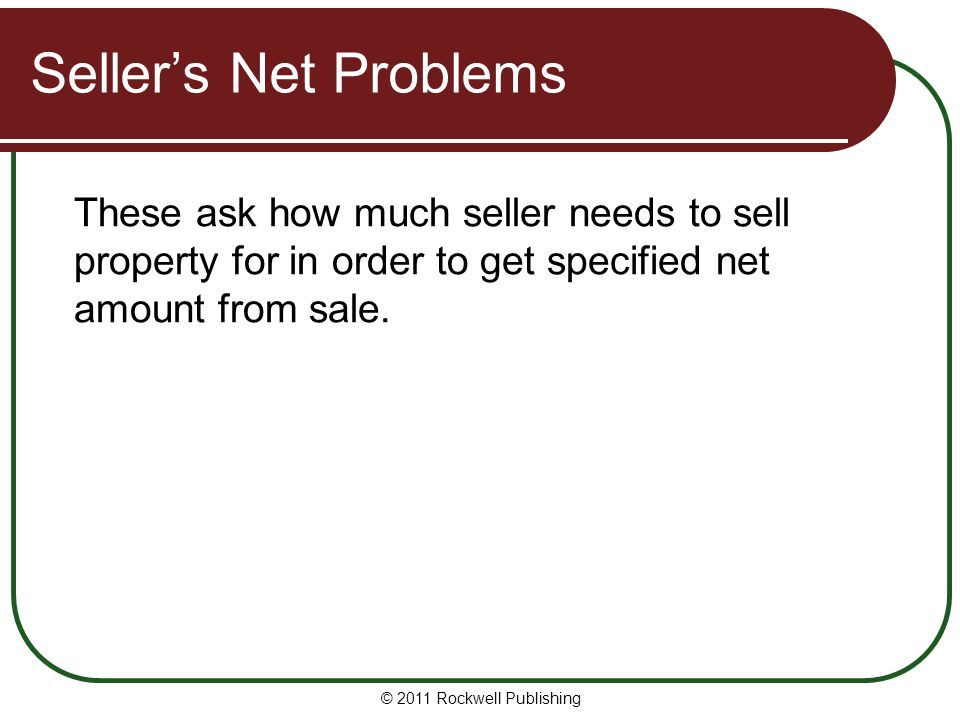 Seller's Net Problems These ask how much seller needs to sell property for in order to get specified net amount from sale.