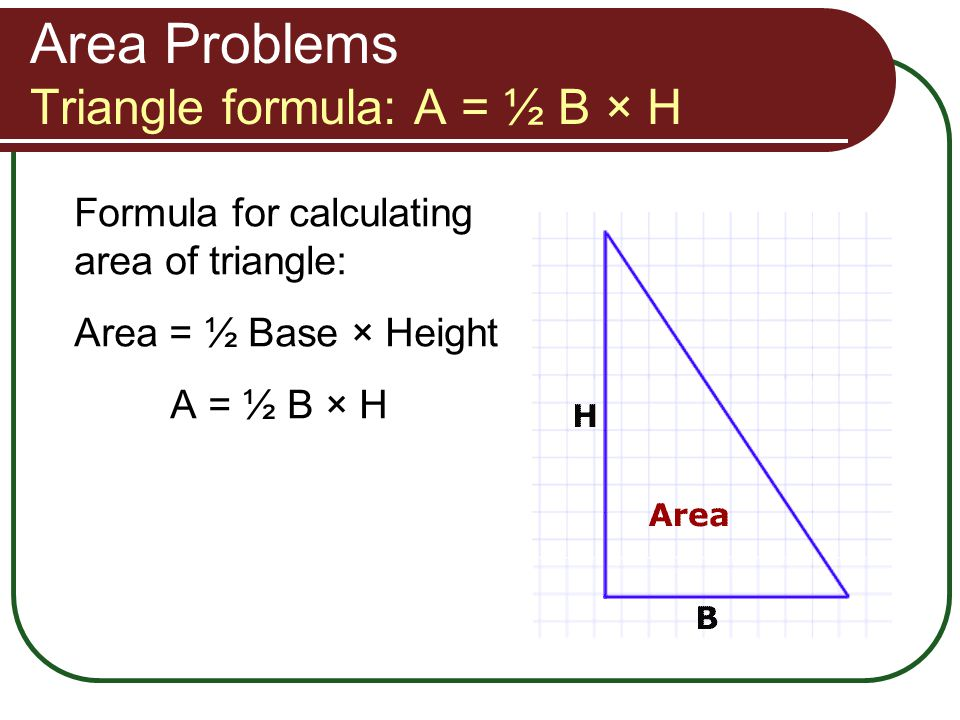 Area Problems Triangle formula: A = ½ B × H