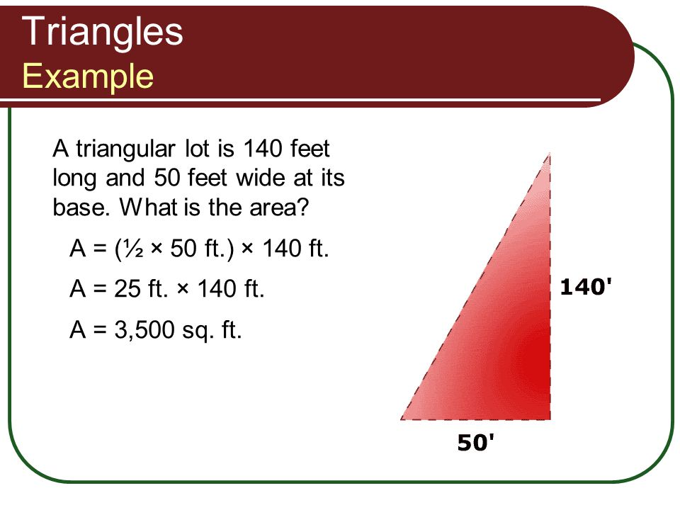 Triangles Example A triangular lot is 140 feet long and 50 feet wide at its base. What is the area