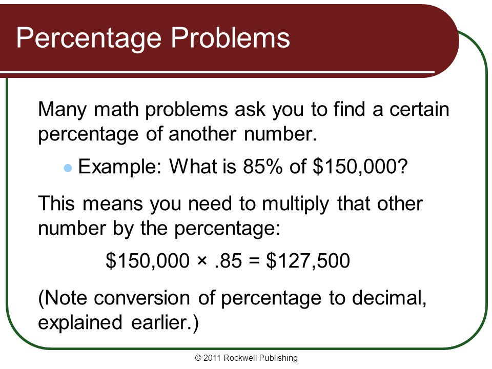 Percentage Problems Many math problems ask you to find a certain percentage of another number. Example: What is 85% of $150,000