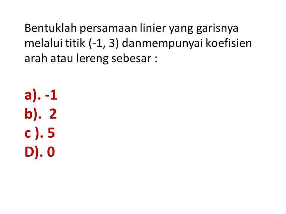 Bentuklah persamaan linier yang garisnya melalui titik (-1, 3) danmempunyai koefisien arah atau lereng sebesar :