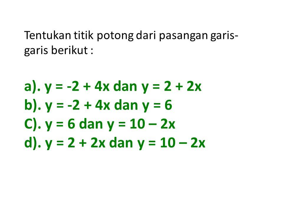 a). y = -2 + 4x dan y = 2 + 2x b). y = -2 + 4x dan y = 6