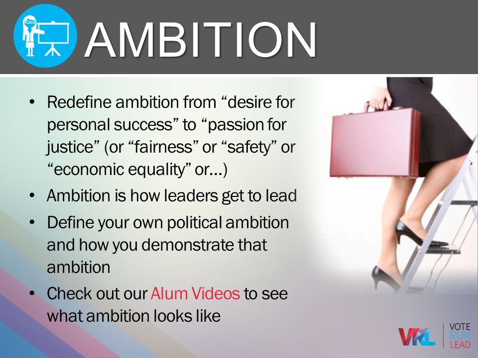 Ambition Redefine ambition from desire for personal success to passion for justice (or fairness or safety or economic equality or…)