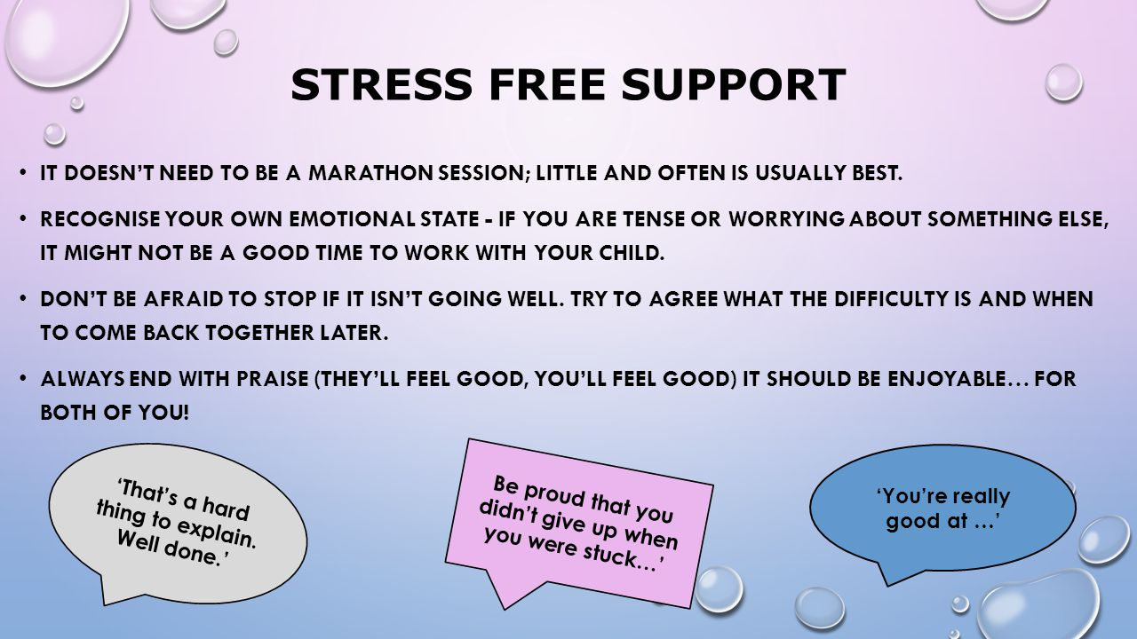 Stress Free Support It doesn't need to be a marathon session; little and often is usually best.