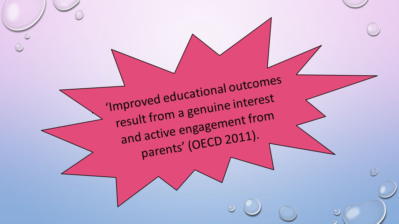 'Improved educational outcomes result from a genuine interest and active engagement from parents' (OECD 2011).