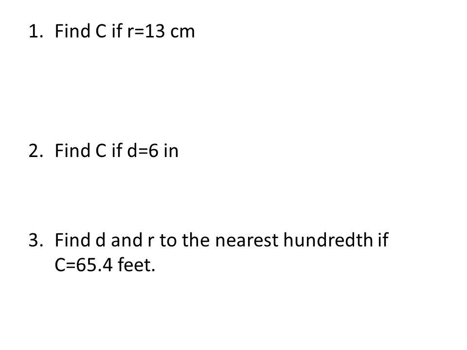 Find C if r=13 cm Find C if d=6 in 3. Find d and r to the nearest hundredth if C=65.4 feet.